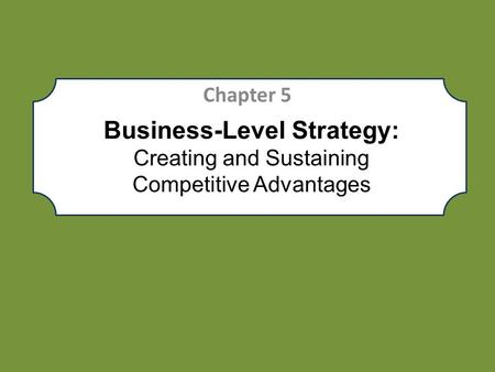 Chapter 5 Business-Level Strategy: Creating and Sustaining Competitive Advantages.