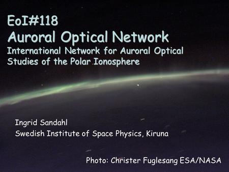 EoI#118 Auroral Optical Network International Network for Auroral Optical Studies of the Polar Ionosphere Ingrid Sandahl Swedish Institute of Space Physics,