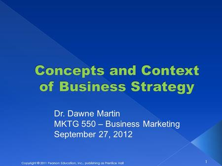 1 Copyright © 2011 Pearson Education, Inc., publishing as Prentice Hall Dr. Dawne Martin MKTG 550 – Business Marketing September 27, 2012.