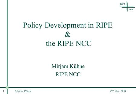 Mirjam Kühne 1 EC, Oct. 1999 Policy Development in RIPE & the RIPE NCC Mirjam Kühne RIPE NCC.