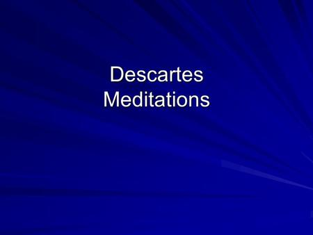 Descartes Meditations. Knowledge needs a foundation Descartes knows he has false beliefs, but he does not know which ones are false So, we need a method.