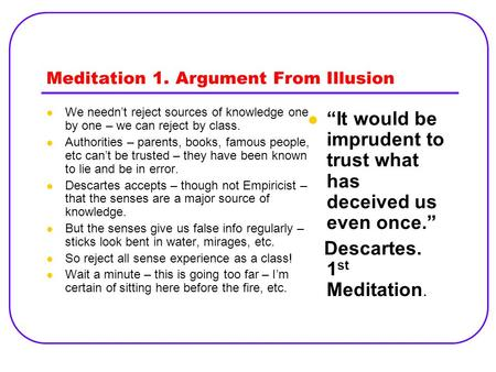 Meditation 1. Argument From Illusion We needn't reject sources of knowledge one by one – we can reject by class. Authorities – parents, books, famous people,