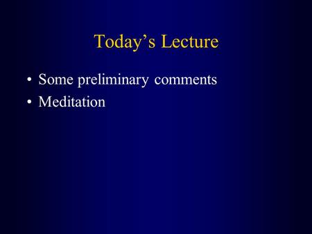 Today's Lecture Some preliminary comments Meditation.