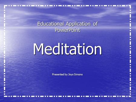 Educational Application of PowerPoint Meditation Presented by Joys Simons.