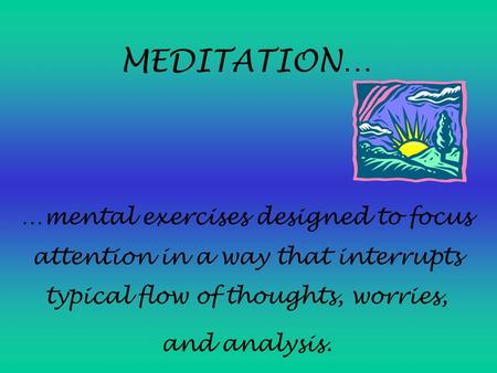 MEDITATION… …mental exercises designed to focus attention in a way that interrupts typical flow of thoughts, worries, and analysis.