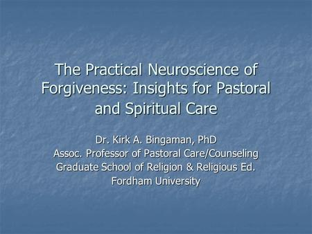The Practical Neuroscience of Forgiveness: Insights for Pastoral and Spiritual Care Dr. Kirk A. Bingaman, PhD Assoc. Professor of Pastoral Care/Counseling.