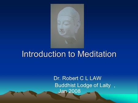 Introduction to Meditation Dr. Robert C L LAW Buddhist Lodge of Laity, Jan 2008.