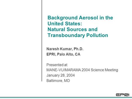 Background Aerosol in the United States: Natural Sources and Transboundary Pollution Naresh Kumar, Ph.D. EPRI, Palo Alto, CA Presented at MANE-VU/MARAMA.