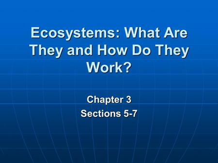 Ecosystems: What Are They and How Do They Work? Chapter 3 Sections 5-7.