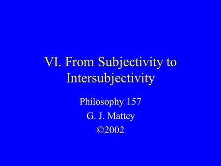 VI. From Subjectivity to Intersubjectivity Philosophy 157 G. J. Mattey ©2002.