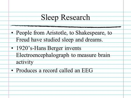 Sleep Research People from Aristotle, to Shakespeare, to Freud have studied sleep and dreams. 1920's-Hans Berger invents Electroencephalograph to measure.