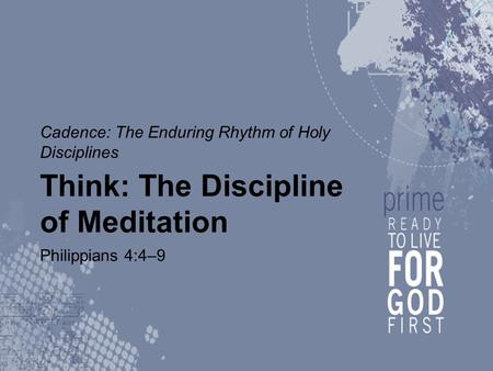 Cadence: The Enduring Rhythm of Holy Disciplines Think: The Discipline of Meditation Philippians 4:4–9.