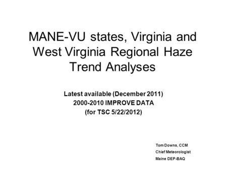 MANE-VU states, Virginia and West Virginia Regional Haze Trend Analyses Latest available (December 2011) 2000-2010 IMPROVE DATA (for TSC 5/22/2012) Tom.