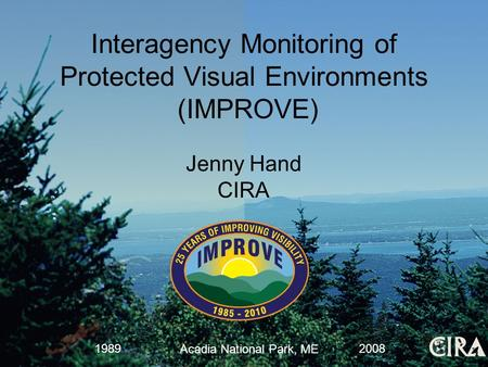 Jenny Hand CIRA Acadia National Park, ME 19892008 Interagency Monitoring of Protected Visual Environments (IMPROVE)