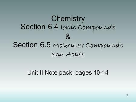 1 Chemistry Section 6.4 Ionic Compounds & Section 6.5 Molecular Compounds and Acids Unit II Note pack, pages 10-14.