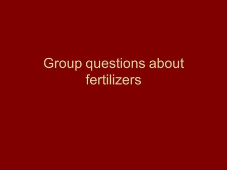 Group questions about fertilizers. 1) A fertilizer is any material that is used to supply a plant with one or more ____________. 2) What 3 fertilizers.