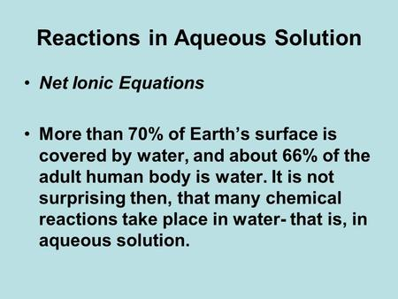 Reactions in Aqueous Solution Net Ionic Equations More than 70% of Earth's surface is covered by water, and about 66% of the adult human body is water.
