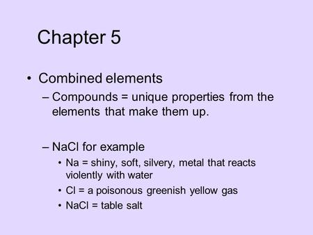 Combined elements –Compounds = unique properties from the elements that make them up. –NaCl for example Na = shiny, soft, silvery, metal that reacts violently.