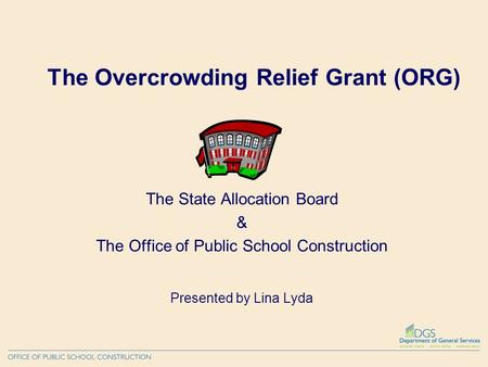The Overcrowding Relief Grant (ORG) The State Allocation Board & The Office of Public School Construction Presented by Lina Lyda.