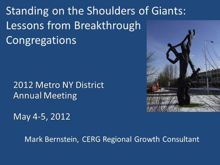 Standing on the Shoulders of Giants: Lessons from Breakthrough Congregations 2012 Metro NY District Annual Meeting May 4-5, 2012 Mark Bernstein, CERG Regional.