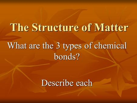 The Structure of Matter What are the 3 types of chemical bonds? Describe each.
