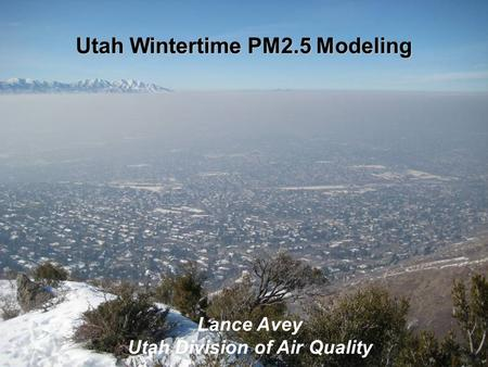Utah Wintertime PM2.5 Modeling Lance Avey Utah Division of Air Quality.