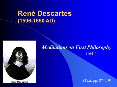 René Descartes (1596-1650 AD) Meditations on First Philosophy (1641) (Text, pp. 87-119)