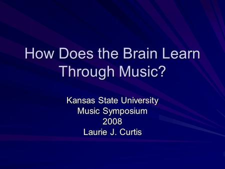 How Does the Brain Learn Through Music? Kansas State University Music Symposium 2008 Laurie J. Curtis.