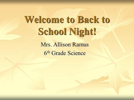 Welcome to Back to School Night! Mrs. Allison Ramus 6 th Grade Science.
