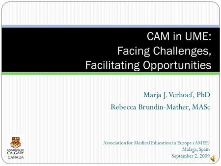 Marja J. Verhoef, PhD Rebecca Brundin-Mather, MASc CAM in UME: Facing Challenges, Facilitating Opportunities Association for Medical Education in Europe.