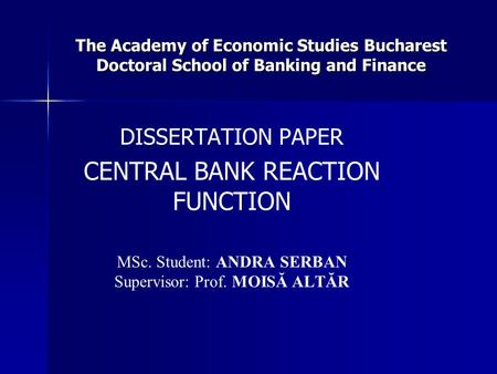 The Academy of Economic Studies Bucharest Doctoral School of Banking and Finance DISSERTATION PAPER CENTRAL BANK REACTION FUNCTION MSc. Student: ANDRA.