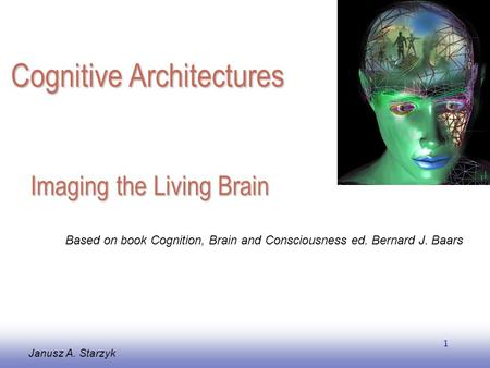 EE141 1 Imaging the Living Brain Janusz A. Starzyk Based on book Cognition, Brain and Consciousness ed. Bernard J. Baars Cognitive Architectures.