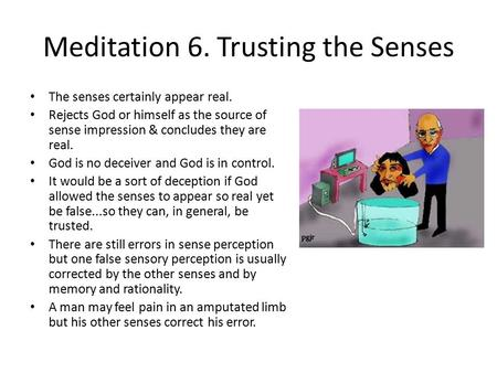 Meditation 6. Trusting the Senses The senses certainly appear real. Rejects God or himself as the source of sense impression & concludes they are real.