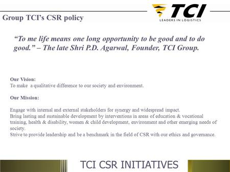 "Group TCI's CSR policy ""To me life means one long opportunity to be good and to do good."" – The late Shri P.D. Agarwal, Founder, TCI Group.   Our Vision:"
