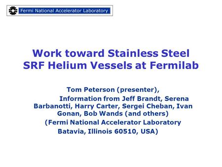 Work toward Stainless Steel SRF Helium Vessels at Fermilab Tom Peterson (presenter), Information from Jeff Brandt, Serena Barbanotti, Harry Carter, Sergei.