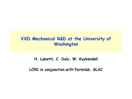 VXD Mechanical R&D at the University of Washington H. Lubatti, C. Daly, W. Kuykendall LCRD in conjunction with Fermilab, SLAC.