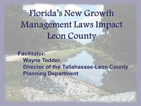 Florida's New Growth Management Laws Impact Leon County Facilitator: Wayne Tedder, Director of the Tallahassee-Leon County Planning Department.