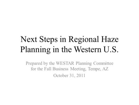 Next Steps in Regional Haze Planning in the Western U.S. Prepared by the WESTAR Planning Committee for the Fall Business Meeting, Tempe, AZ October 31,