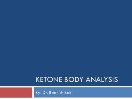 KETONE BODY ANALYSIS By: Dr. Beenish Zaki. LEARNING OBJECTIVES  SKILL: At the end of the practical session, the student shall be able to detect the presence.
