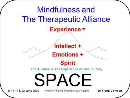 Mindfulness and The Therapeutic Alliance SPACE Dr Frank CT VoonBIPT 11 & 13 June 2009 Awareness Place & Phor Kark See, Singapore The Alliance is The Experience.