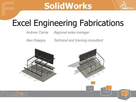 Excel Engineering Fabrications SolidWorks Andrew ClarkeRegional sales manager Alan PopejoyTechnical and training consultant.