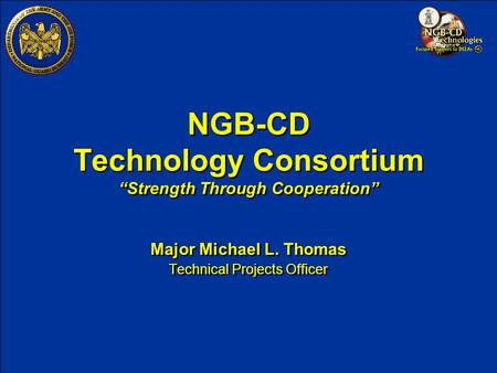 "NGB-CD Technology Consortium ""Strength Through Cooperation"" Major Michael L. Thomas Technical Projects Officer Major Michael L. Thomas Technical Projects."