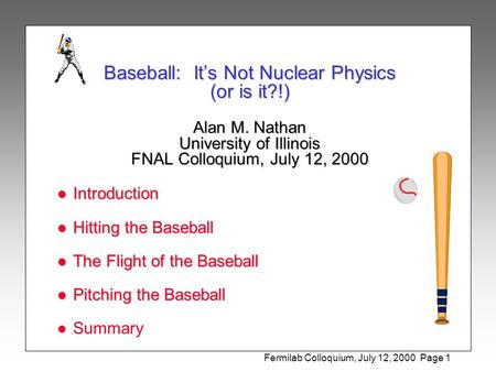 Fermilab Colloquium, July 12, 2000 Page 1 Baseball: It's Not Nuclear Physics (or is it?!) Alan M. Nathan University of Illinois FNAL Colloquium, July 12,