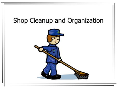 Shop Cleanup and Organization. Objectives Use shop cleaning equipment properly Clean benches, machines and floors Store materials properly Store tools.