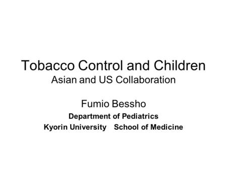 Tobacco Control and Children Asian and US Collaboration Fumio Bessho Department of Pediatrics Kyorin University School of Medicine.