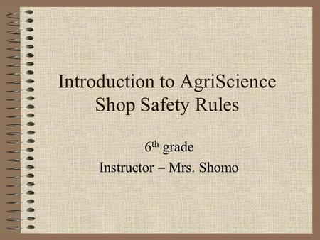 Introduction to AgriScience Shop Safety Rules 6 th grade Instructor – Mrs. Shomo.
