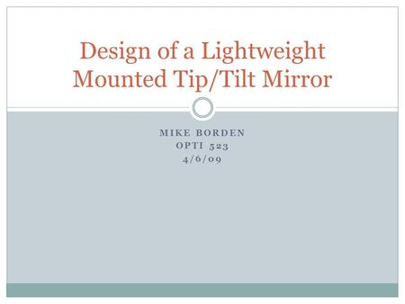 MIKE BORDEN OPTI 523 4/6/09 Design of a Lightweight Mounted Tip/Tilt Mirror.