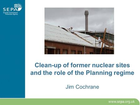 Clean-up of former nuclear sites and the role of the Planning regime Jim Cochrane.