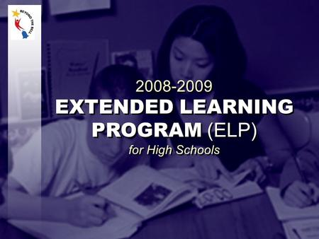 2008-2009 EXTENDED LEARNING PROGRAM (ELP) for High Schools 2008-2009 EXTENDED LEARNING PROGRAM (ELP) for High Schools.