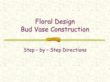 Floral Design Bud Vase Construction Step – by – Step Directions.